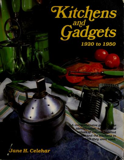 Kitchens and gadgets, 1920 to 1950 by Jane H. Celehar